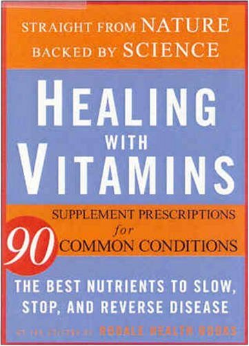 Healing with Vitamins: Straight from Nature, Backed by Science--The Best Nutrients to Slow, Stop, and Reverse Disease (Rodale Health Books)