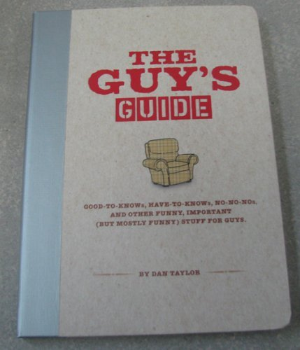 The Guy's Guide: Good-To-Knows, Have-To-Knows, No-No-Nos & Other Funny, Important (But Mostly Funny) Stuff for Guys
