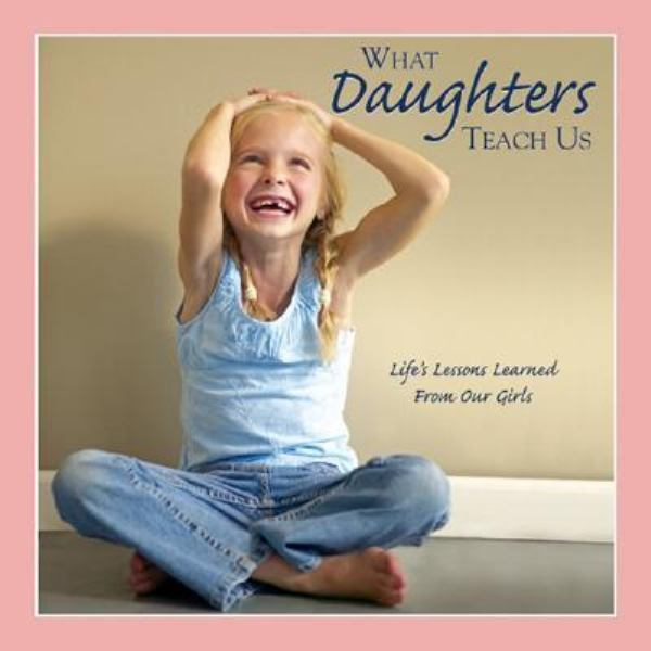 What Daughters Teach Us: Life Lessons Learned from Our Girls