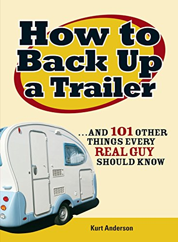 How to Back Up a Trailer: . . . and 101 Other Things Every Real Guy Should Know
