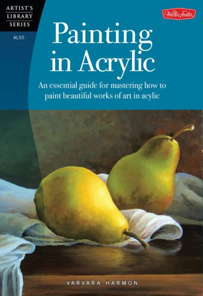 Painting in Acrylic: An Essential Guide for Mastering How to Paint Beautiful Works of Art in Acrylic (Artist's Library)