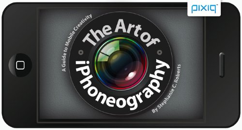 The Art of iPhoneography: A Guide to Mobile Creativity