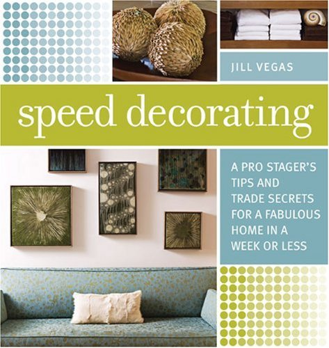 Speed Decorating: A Pro Stagers Tips and Trade Secrets for a Fabulous Home in a Week or Less