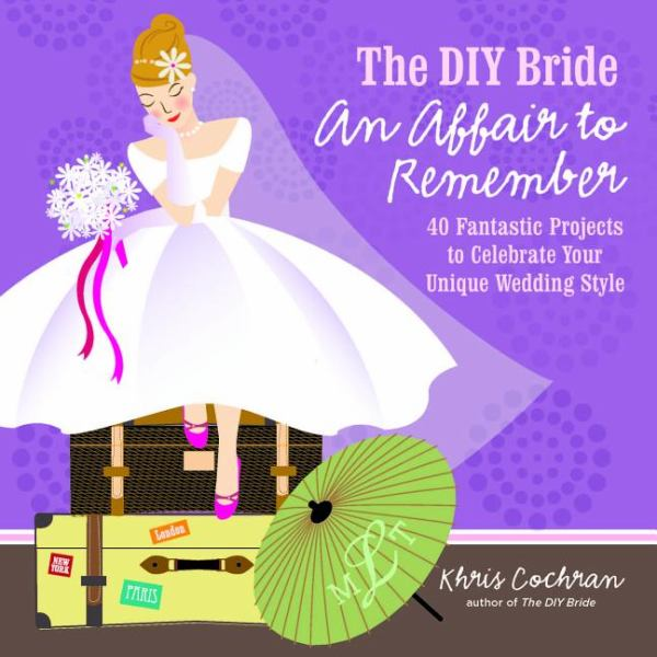 The DIY Bride, an Affair to Remember: 40 Fantastic Projects to Celebrate Your Unique Wedding Style
