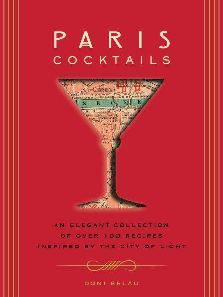 Paris Cocktails: An Elegant Collection of Over 100 Recipes Inspired by the City of Light