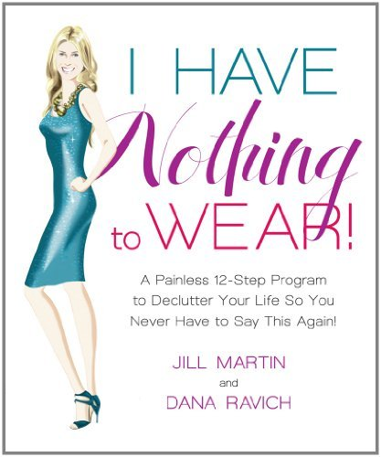 I Have Nothing to Wear!: A Painless 12-Step Program to Declutter Your Life So Yo Never Have to Say This Again!