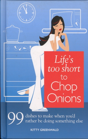 Life's Too Short to Chop Onions: 99 Dinners to Make When You'd Rather Be Doing Something Else