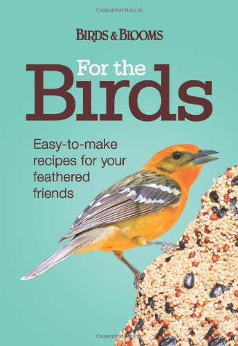 For the Birds: Easy-to-Make Recipes for Your Feathered Friends (Birds & Blooms)