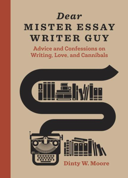 Dear Mister Essay Writer Guy - Advice and Confessions on Writing, Love, and Cannibals