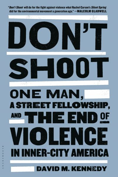Don't Shoot: One Man, a Street Felowship, and the End of Violence in Inner-City America
