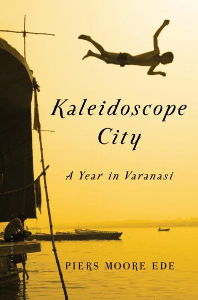 Kaleidoscope City:  A Year in Varanasi