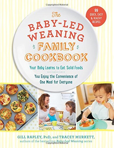 The Baby-Led Weaning Family Cookbook: Your Baby Learns to Eat Solid Foods, You Enjoy the Convenience of One Meal for Everyone