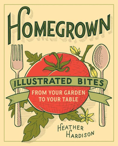 Homegrown: llustrated Bites From Your Garden to Your Table