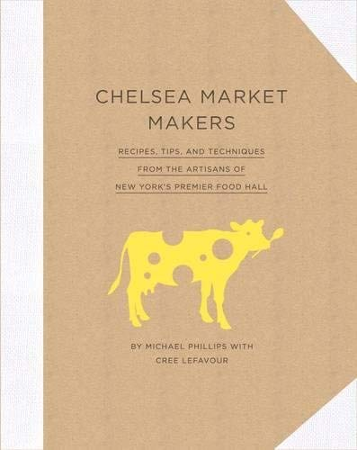 Chelsea Market Makers: Recipes, Tips, and Techniques from the Artisans of New York's Premier Food Hall