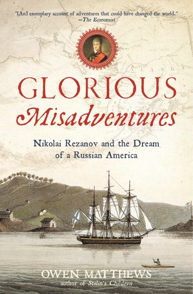 Glorious Misadventures -Nikolai Rezanov and the Dream of a Russian America