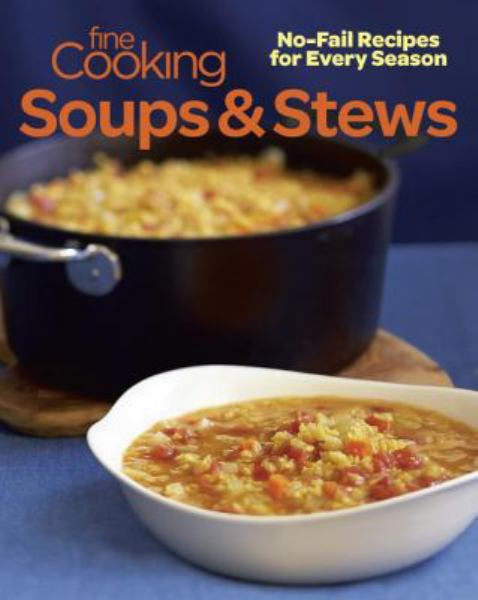 Fine Cooking Soups and Stews: No-Fail Recipes for Every Season