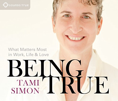 Being True: What Matters Most in Work, Life, and Love