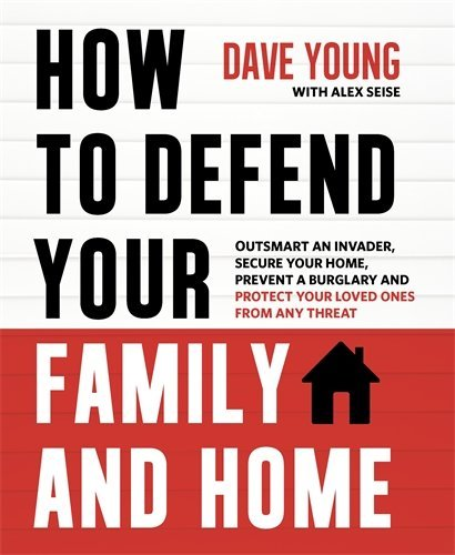 How to Defend Your Family and Home: Outsmart An Invader, Secure Your Home, Prevent a Burglary and Protect Your Loved Ones From Any Threat