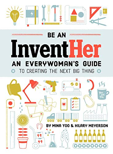 Be an InventHer: An Everywoman's Guide to Creating the Next Big Thing