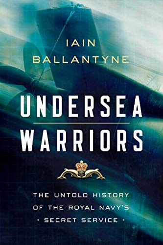 Undersea Warriors: The Untold History of the Royal Navy's Secret Service
