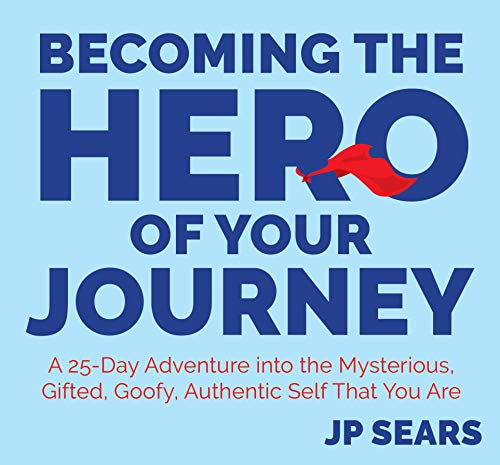 Becoming the Hero of Your Journey: A 25-Day Adventure into the Mysterious, Gifted, Goofy, Authentic Self That You Are