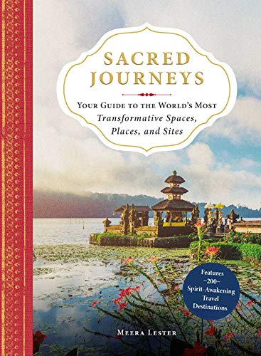 Sacred Journeys: Your Guide to the World's Most Transformative Spaces, Places, and Sites