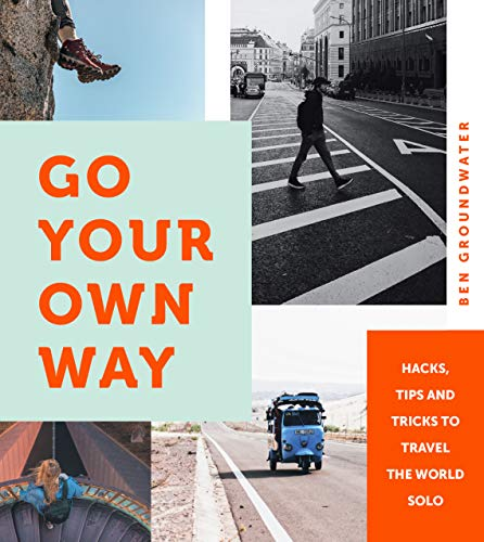 Go Your Own Way: Hacks, Tips and Tricks to Travel the World Solo