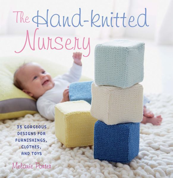 The Hand-Knitted Nursery: 35 Gorgeous Designs for Furninshings, Clothes, and Toys
