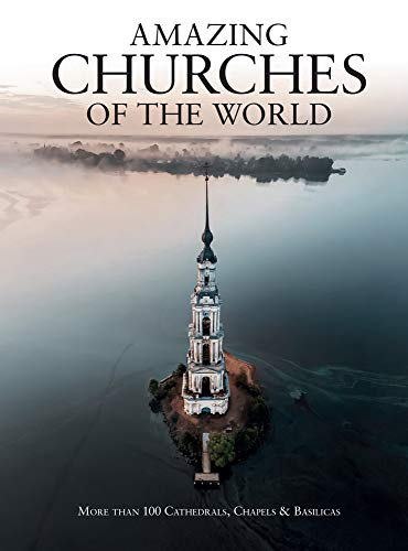 Amazing Churches of the World: More Than 100 Cathedrals, Chapels & Basilicas
