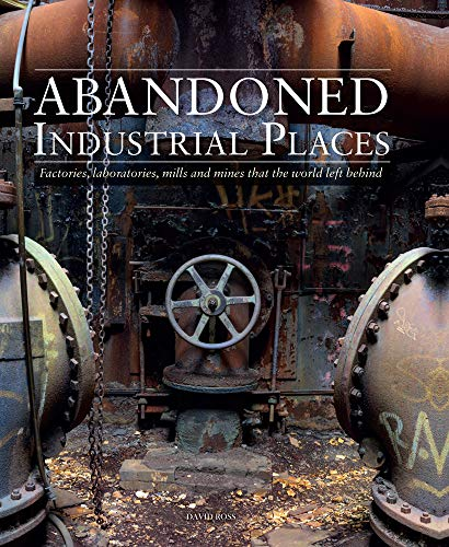Abandoned Industrial Places: Factories, Laboratories, Mills and Mines that the World Left Behind