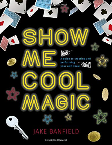 Show Me Cool Magic: A Guide to Creating and Performing Your Own Show