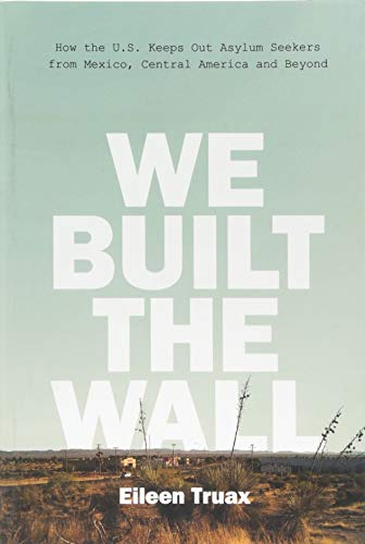 We Built the Wall: How the US Keeps Out Asylum Seekers from Mexico, Central America and Beyond