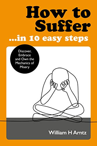 How to Suffer , , , In 10 Easy Steps: Discover, Embrace and Own the Mechanics of Misery
