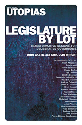 Legislature by Lot: Transformative Designs for Deliberative Governance (Real Utopias Project)