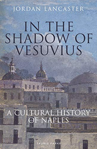 In the Shadow of Vesuvius: A Cultural History of Naples