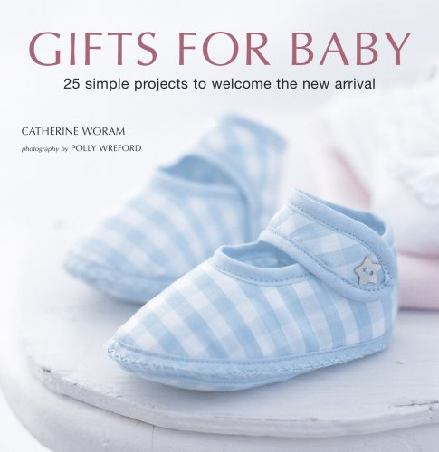 Gifts for Baby: 30 Simple Crafting Projects to Welcome the New Arrival