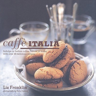 Caffe Italia: Indulge in Italian Coffee Culture at Home With over 30 Delicious Recipes