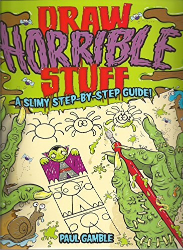 Draw Horrible Stuff: A Step-by-Step Guide to Drawing All Things Yucky!