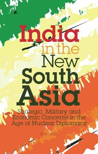 India in the New South Asia: Strategic, Military and Economic Concerns in the Age of Nuclear Diplomacy (Library of International Relations)