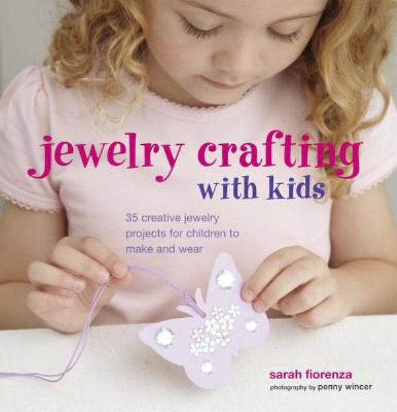Jewellery Crafting for Kids: 35 Creative Jewelry Projects for Children to Make and Wear