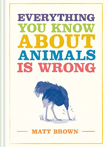 Everything You Know About Animals Is Wrong (Everything You Know Is Wrong)
