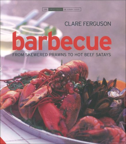 Barbecue: From Skewered Prawns to Hot Beef Satays (The Small Book of Good Taste Series)