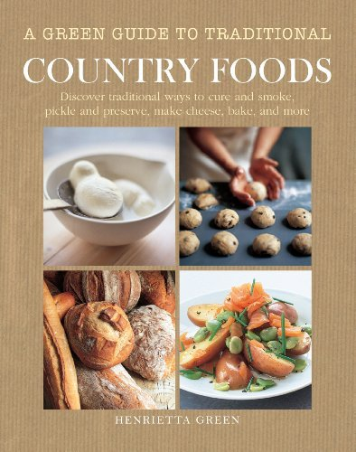 A Green Guide to Country Foods: Discover Tradtional Ways to Cure and Smoke, Pickle and Preserve, Make Cheese, Bake and More
