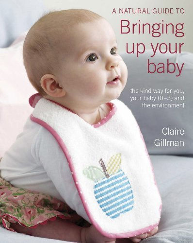 A Natural Guide to Bringing Up Your Baby: The Kind Way for You and Your Baby (Newborn to 3 Years)
