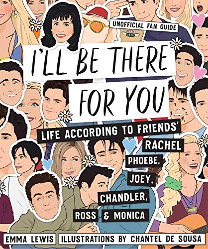 I'll Be There For You: Life According to Friends' Rachel, Phoebe, Joey, Chandler, Ross & Monica