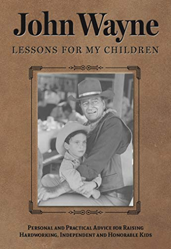 John Wayne: Lessons for My Children - Personal and Practical Advice for Raising Hardworking, Independent and Honorable Kids