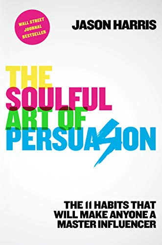 The Soulful Art of Persuasion: The 11 Habits That Will Make Anyone a Master Influencer