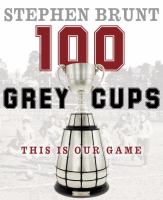 100 Grey Cups: This Is Our Game 9780771017445