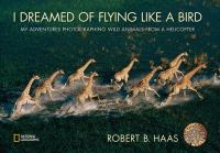 I Dreamed of Flying Like a Bird: My Adventures Photographing Wild Animals from a Helicopter 9781426306945
