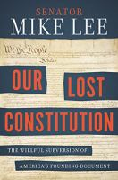 Our Lost Constitution: The Willful Subversion of America's Founding Document 9781591847779